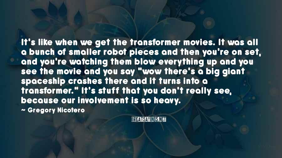 Gregory Nicotero Sayings: It's like when we get the transformer movies. It was all a bunch of smaller