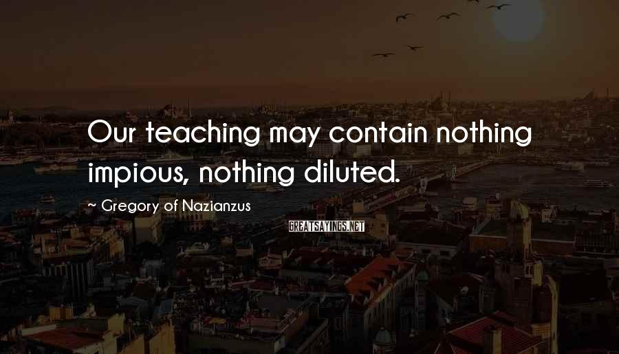 Gregory Of Nazianzus Sayings: Our teaching may contain nothing impious, nothing diluted.