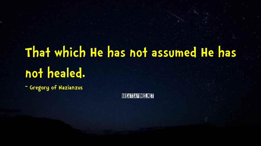 Gregory Of Nazianzus Sayings: That which He has not assumed He has not healed.