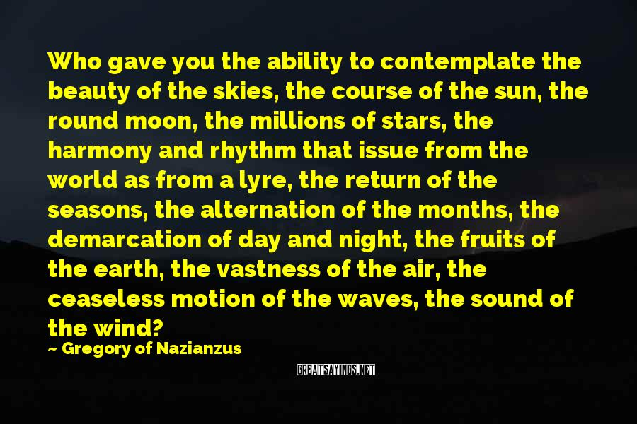 Gregory Of Nazianzus Sayings: Who gave you the ability to contemplate the beauty of the skies, the course of
