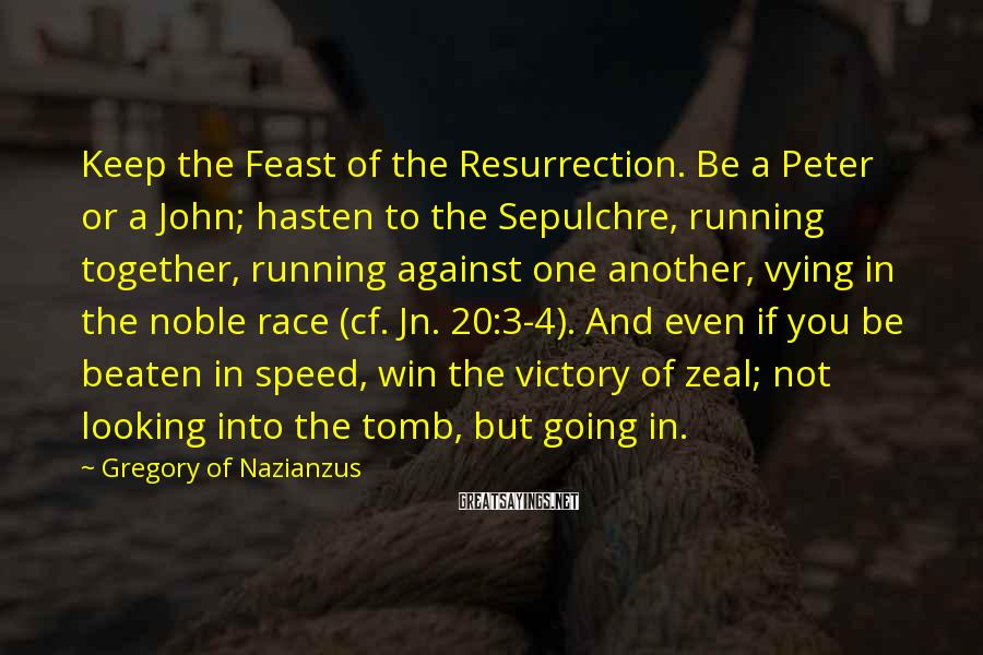 Gregory Of Nazianzus Sayings: Keep the Feast of the Resurrection. Be a Peter or a John; hasten to the