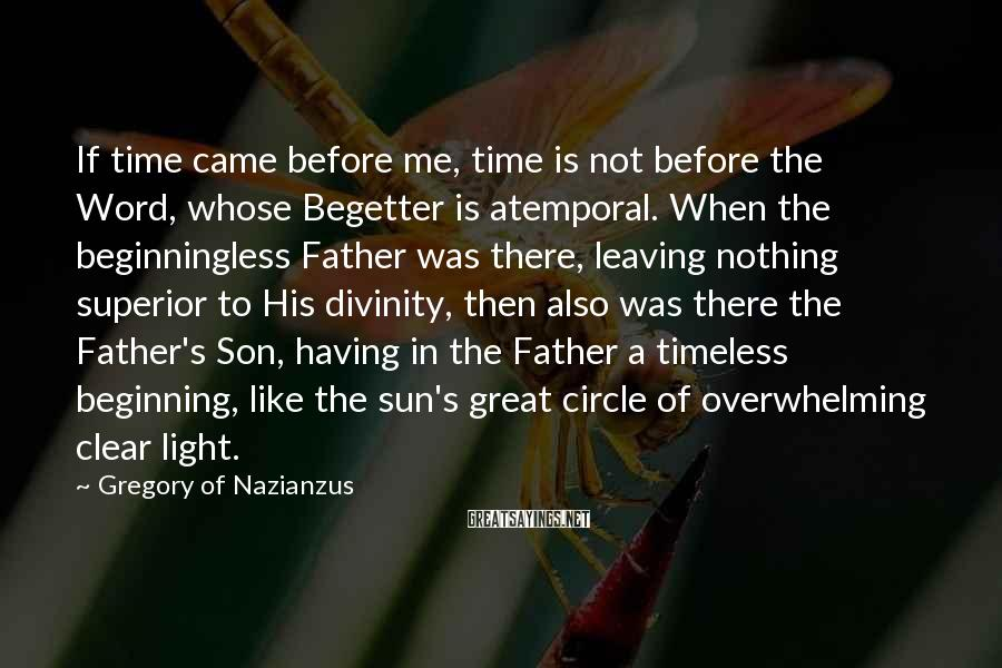 Gregory Of Nazianzus Sayings: If time came before me, time is not before the Word, whose Begetter is atemporal.