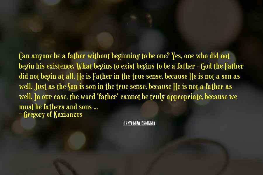 Gregory Of Nazianzus Sayings: Can anyone be a father without beginning to be one? Yes, one who did not