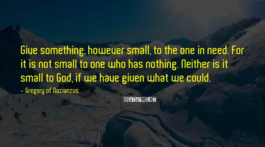 Gregory Of Nazianzus Sayings: Give something, however small, to the one in need. For it is not small to