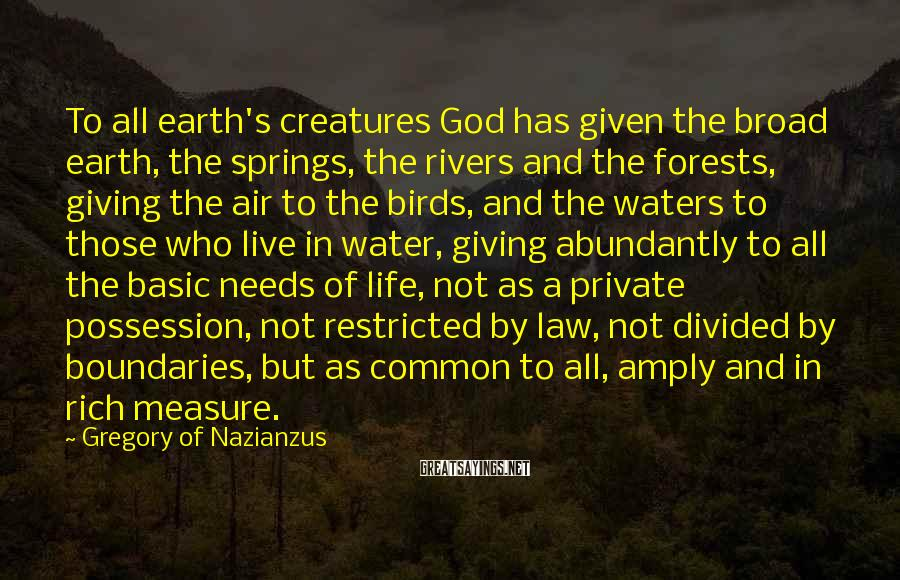 Gregory Of Nazianzus Sayings: To all earth's creatures God has given the broad earth, the springs, the rivers and