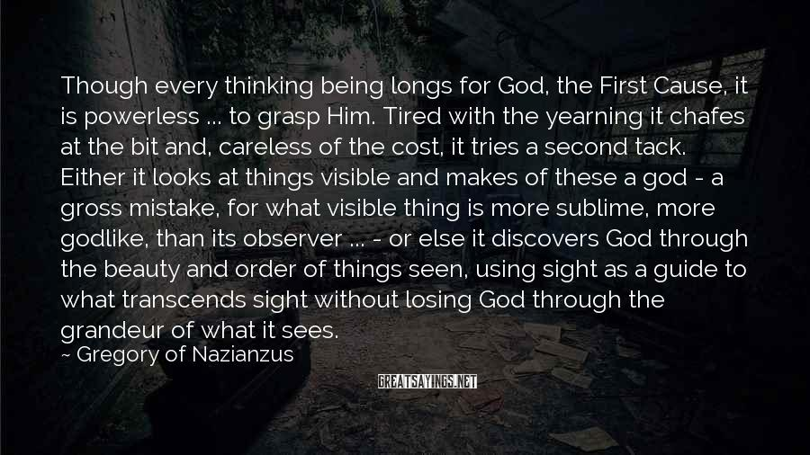 Gregory Of Nazianzus Sayings: Though every thinking being longs for God, the First Cause, it is powerless ... to