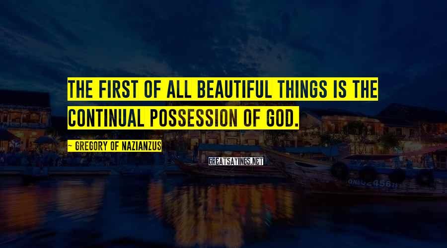Gregory Of Nazianzus Sayings: The first of all beautiful things is the continual possession of God.