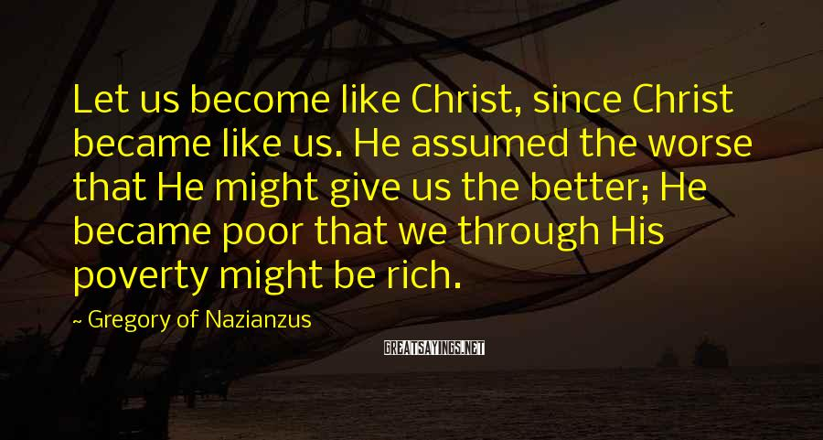 Gregory Of Nazianzus Sayings: Let us become like Christ, since Christ became like us. He assumed the worse that