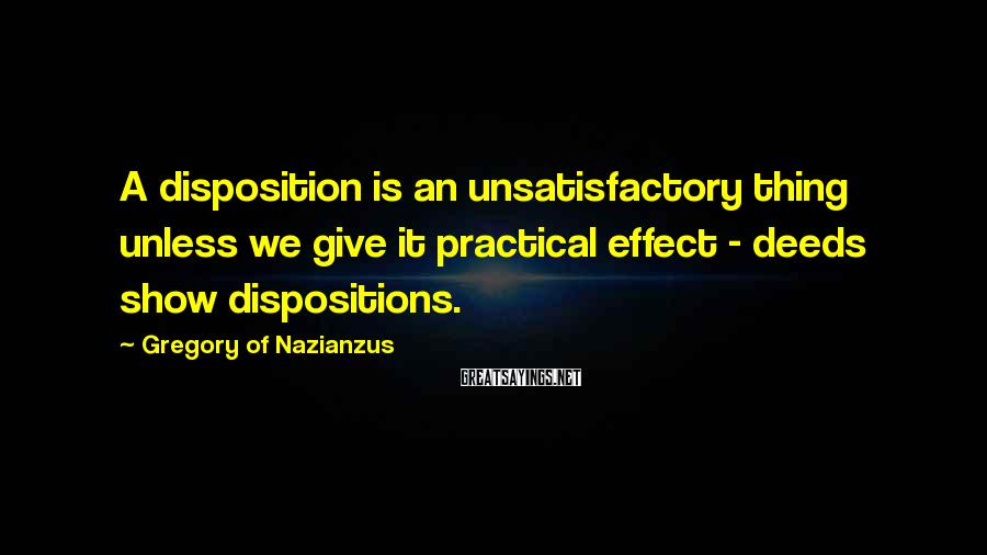 Gregory Of Nazianzus Sayings: A disposition is an unsatisfactory thing unless we give it practical effect - deeds show