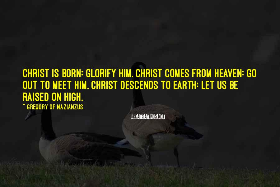 Gregory Of Nazianzus Sayings: Christ is born: glorify Him. Christ comes from heaven: go out to meet Him. Christ