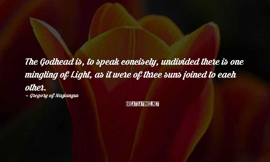 Gregory Of Nazianzus Sayings: The Godhead is, to speak concisely, undivided there is one mingling of Light, as it