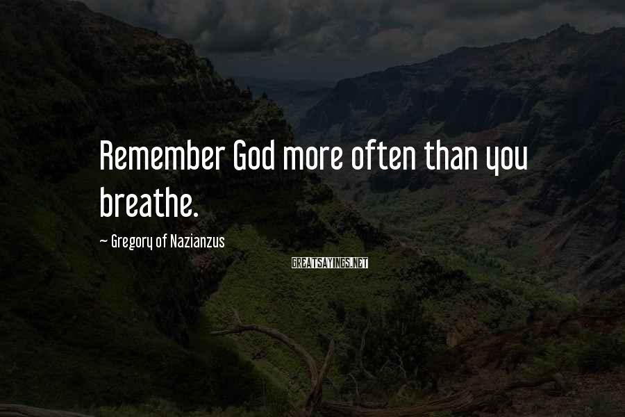 Gregory Of Nazianzus Sayings: Remember God more often than you breathe.