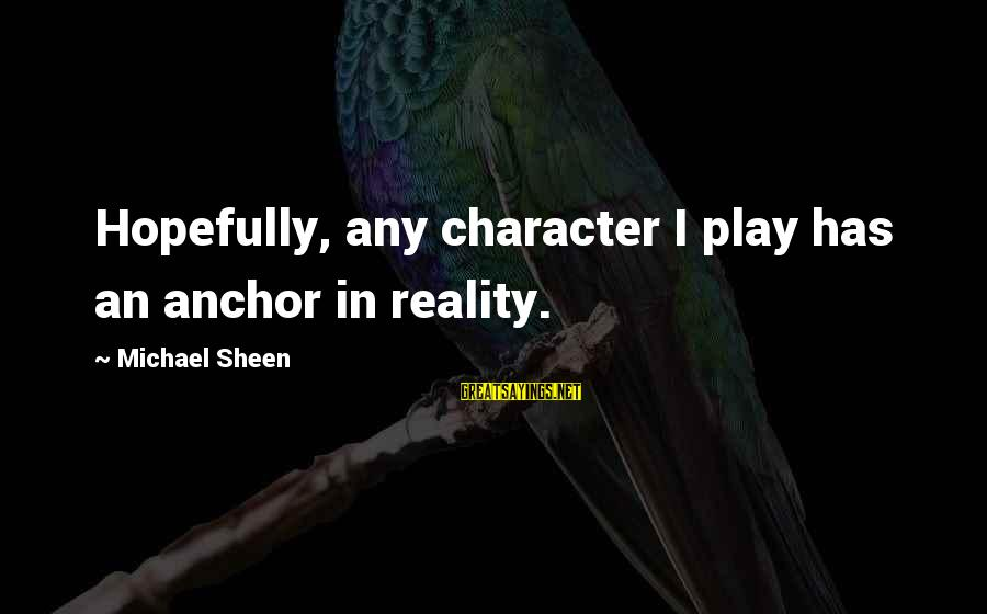 Gregory Peck Ahab Sayings By Michael Sheen: Hopefully, any character I play has an anchor in reality.