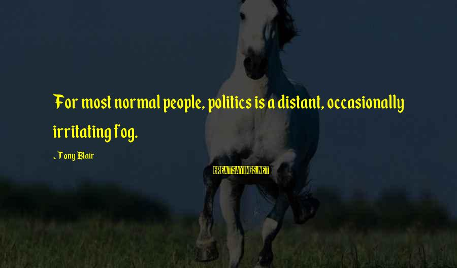 Gregory Peck Ahab Sayings By Tony Blair: For most normal people, politics is a distant, occasionally irritating fog.