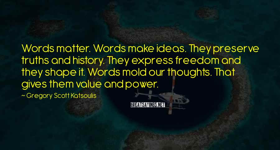 Gregory Scott Katsoulis Sayings: Words matter. Words make ideas. They preserve truths and history. They express freedom and they