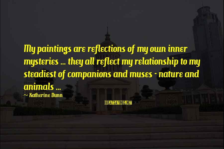 Grenelle Sayings By Katherine Dunn: My paintings are reflections of my own inner mysteries ... they all reflect my relationship