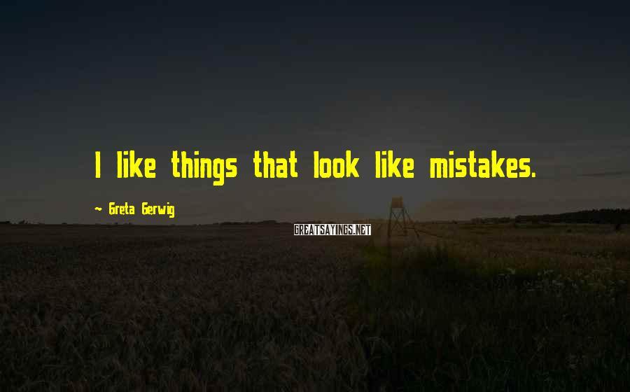 Greta Gerwig Sayings: I like things that look like mistakes.