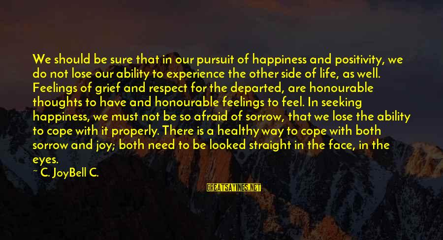 Grief And Sadness Sayings By C. JoyBell C.: We should be sure that in our pursuit of happiness and positivity, we do not