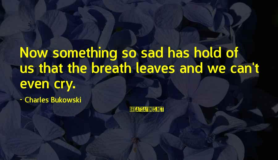 Grief And Sadness Sayings By Charles Bukowski: Now something so sad has hold of us that the breath leaves and we can't