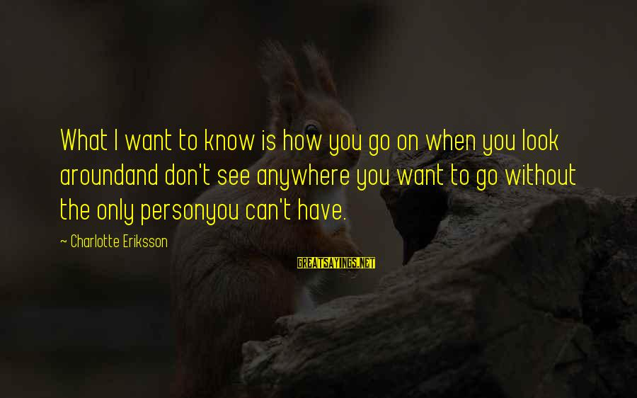 Grief And Sadness Sayings By Charlotte Eriksson: What I want to know is how you go on when you look aroundand don't