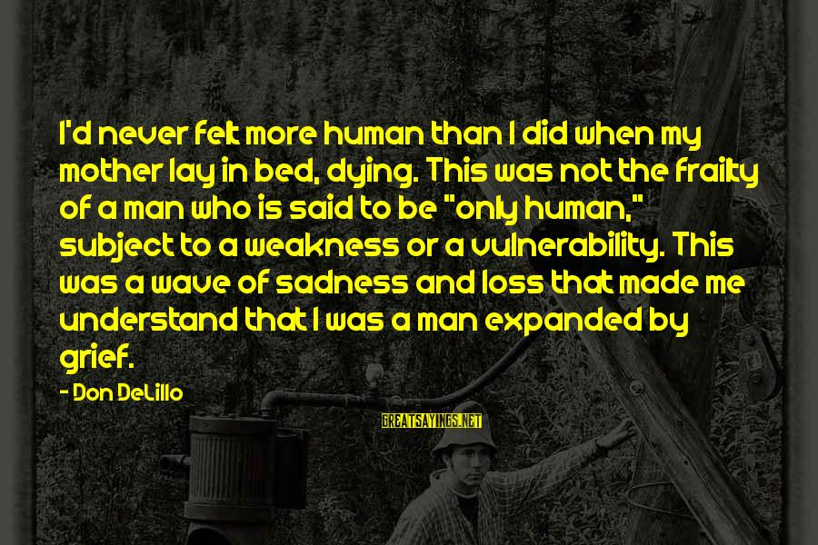 Grief And Sadness Sayings By Don DeLillo: I'd never felt more human than I did when my mother lay in bed, dying.
