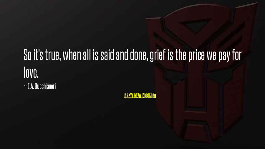 Grief And Sadness Sayings By E.A. Bucchianeri: So it's true, when all is said and done, grief is the price we pay