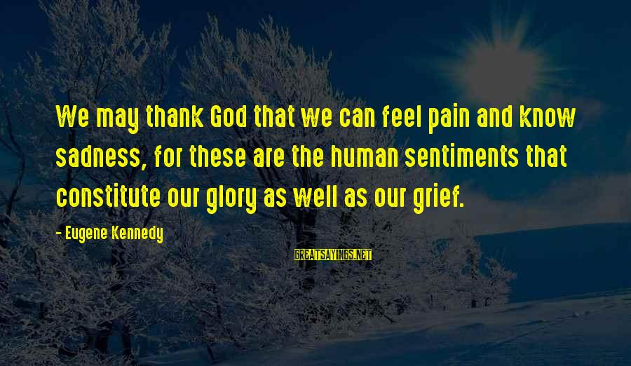 Grief And Sadness Sayings By Eugene Kennedy: We may thank God that we can feel pain and know sadness, for these are