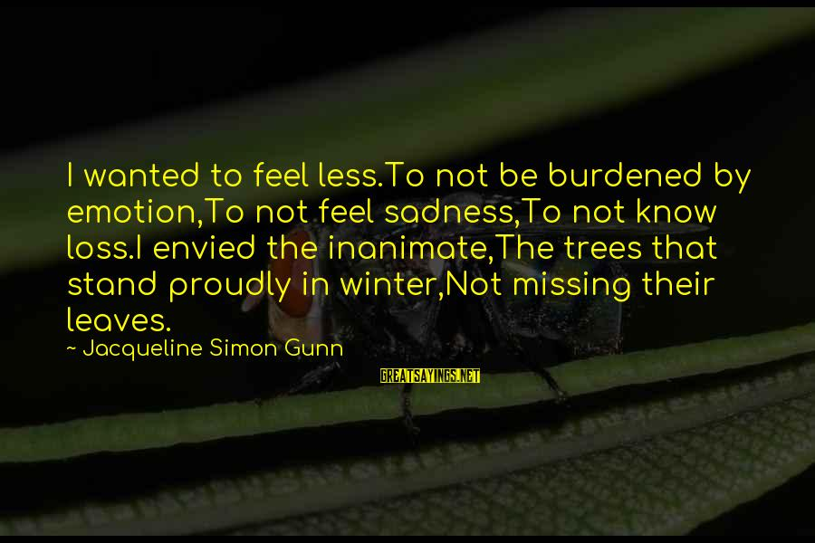 Grief And Sadness Sayings By Jacqueline Simon Gunn: I wanted to feel less.To not be burdened by emotion,To not feel sadness,To not know
