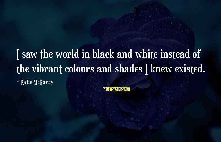 Grief And Sadness Sayings By Katie McGarry: I saw the world in black and white instead of the vibrant colours and shades