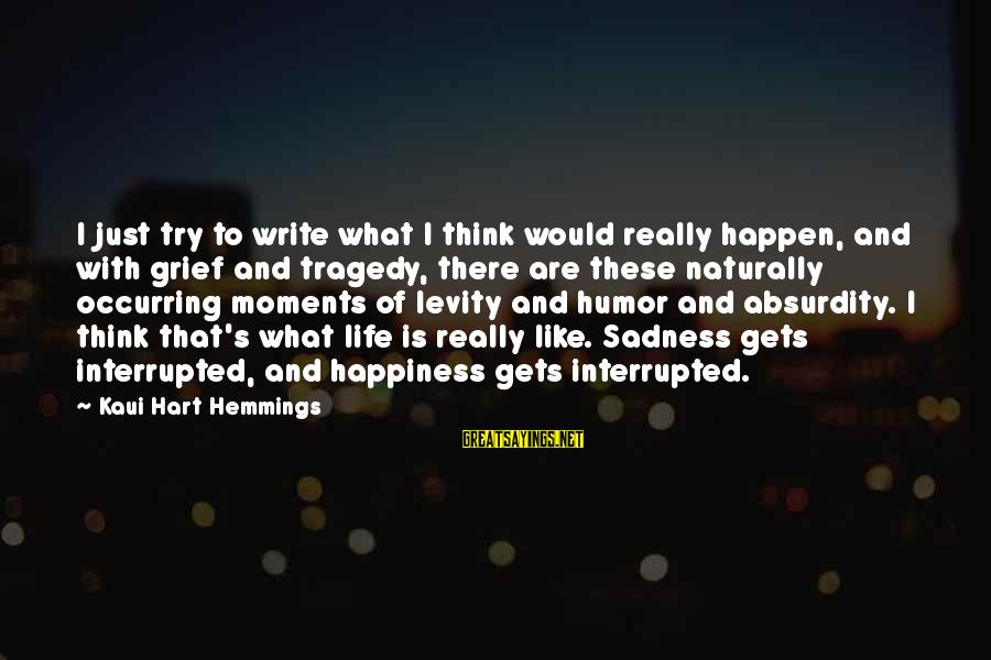 Grief And Sadness Sayings By Kaui Hart Hemmings: I just try to write what I think would really happen, and with grief and