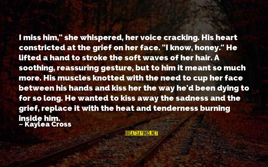 """Grief And Sadness Sayings By Kaylea Cross: I miss him,"""" she whispered, her voice cracking. His heart constricted at the grief on"""