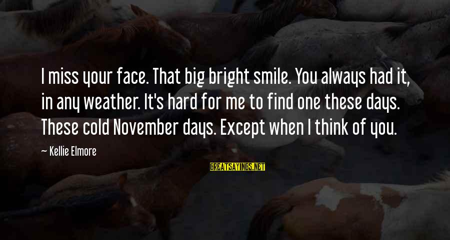 Grief And Sadness Sayings By Kellie Elmore: I miss your face. That big bright smile. You always had it, in any weather.