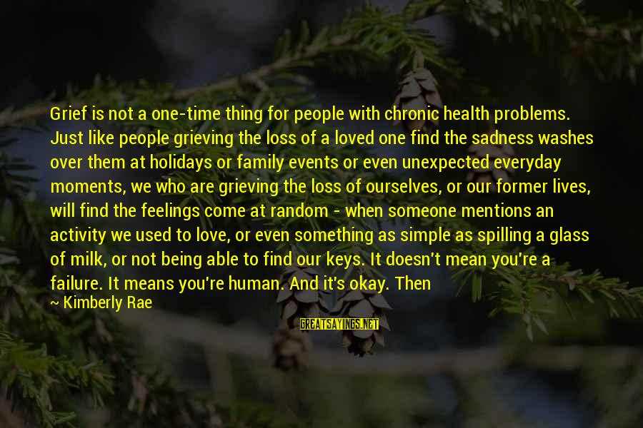 Grief And Sadness Sayings By Kimberly Rae: Grief is not a one-time thing for people with chronic health problems. Just like people
