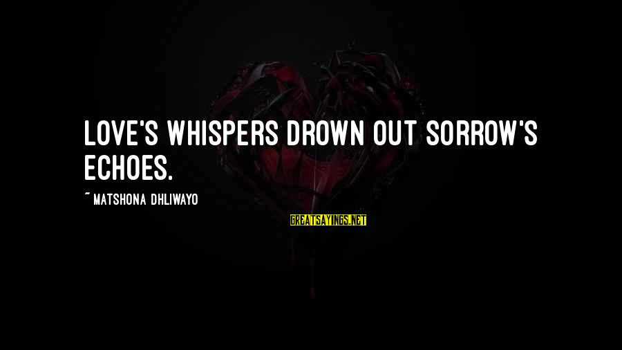 Grief And Sadness Sayings By Matshona Dhliwayo: Love's whispers drown out sorrow's echoes.