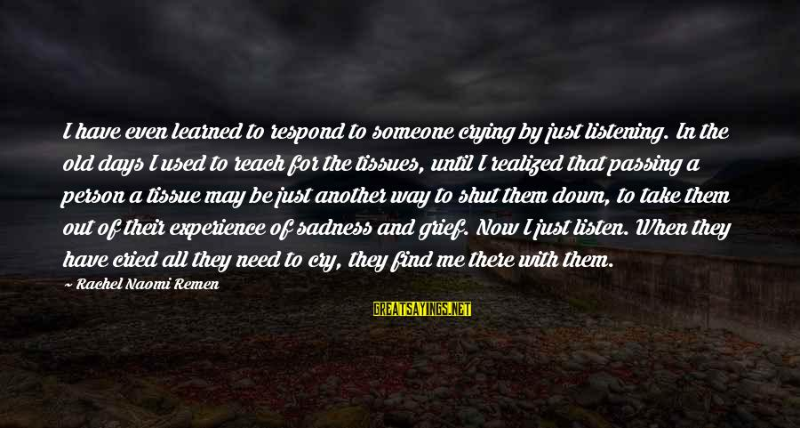 Grief And Sadness Sayings By Rachel Naomi Remen: I have even learned to respond to someone crying by just listening. In the old