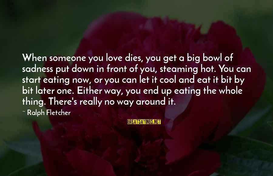 Grief And Sadness Sayings By Ralph Fletcher: When someone you love dies, you get a big bowl of sadness put down in