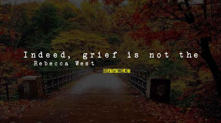 Grief And Sadness Sayings By Rebecca West: Indeed, grief is not the clear melancholy the young believe it. It is like a