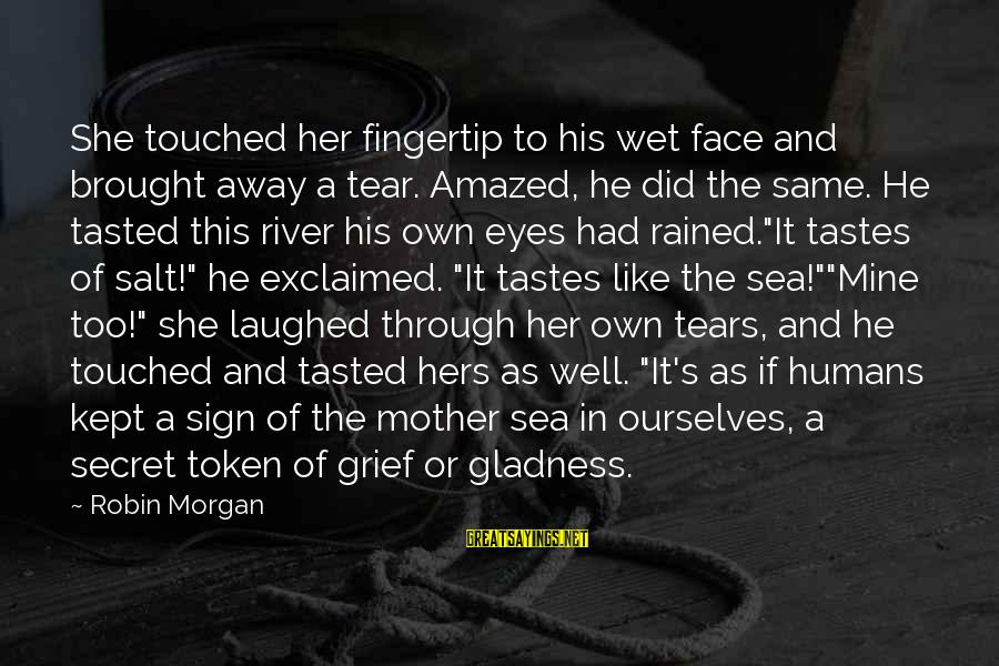 Grief And Sadness Sayings By Robin Morgan: She touched her fingertip to his wet face and brought away a tear. Amazed, he