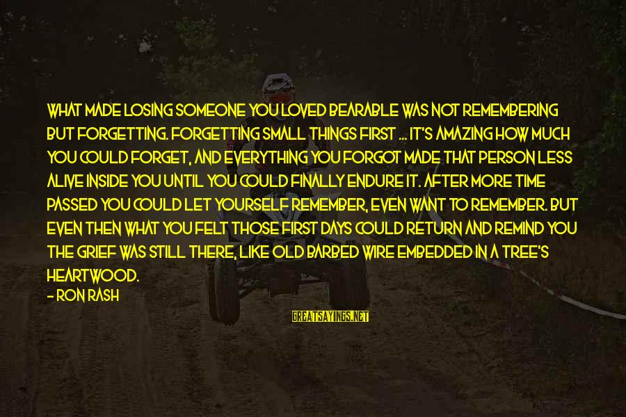 Grief And Sadness Sayings By Ron Rash: What made losing someone you loved bearable was not remembering but forgetting. Forgetting small things