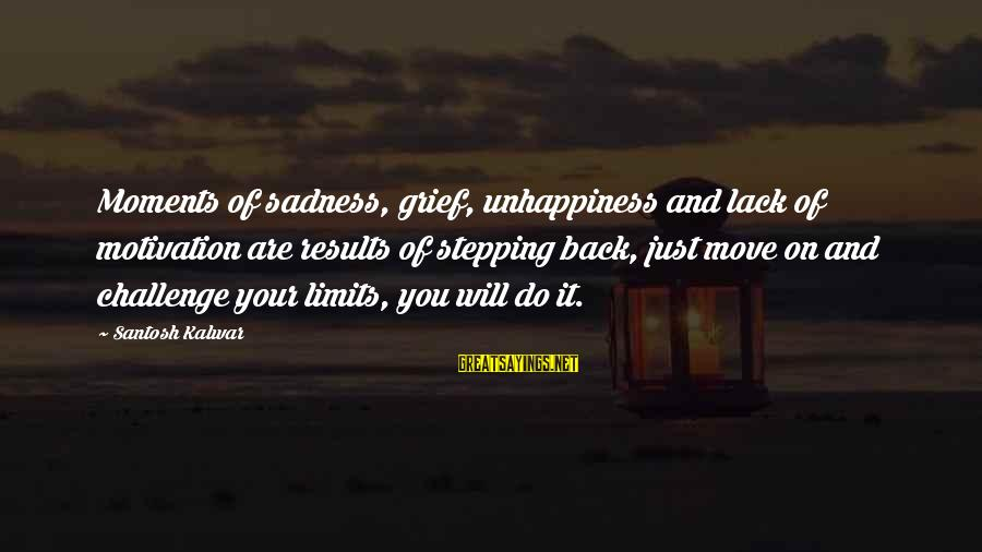 Grief And Sadness Sayings By Santosh Kalwar: Moments of sadness, grief, unhappiness and lack of motivation are results of stepping back, just