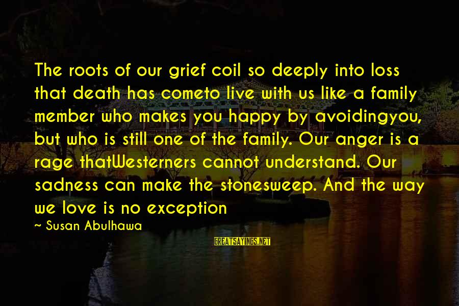 Grief And Sadness Sayings By Susan Abulhawa: The roots of our grief coil so deeply into loss that death has cometo live