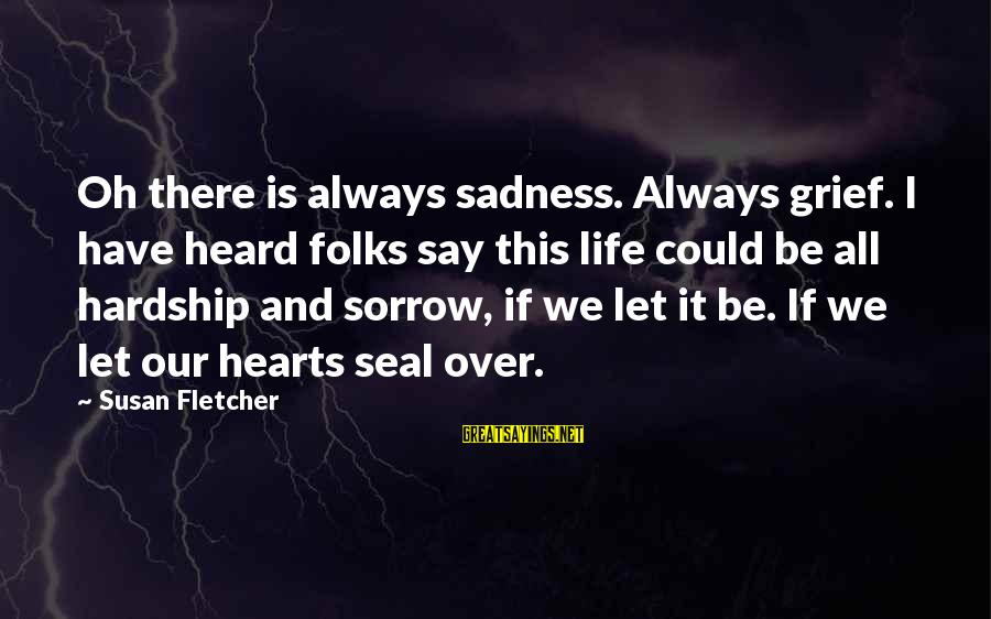 Grief And Sadness Sayings By Susan Fletcher: Oh there is always sadness. Always grief. I have heard folks say this life could