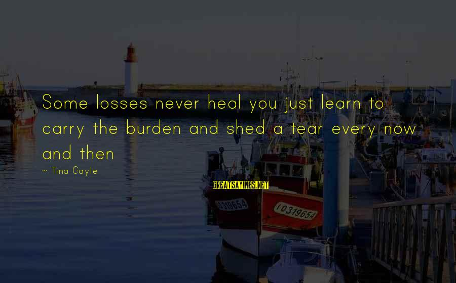 Grief And Sadness Sayings By Tina Gayle: Some losses never heal you just learn to carry the burden and shed a tear