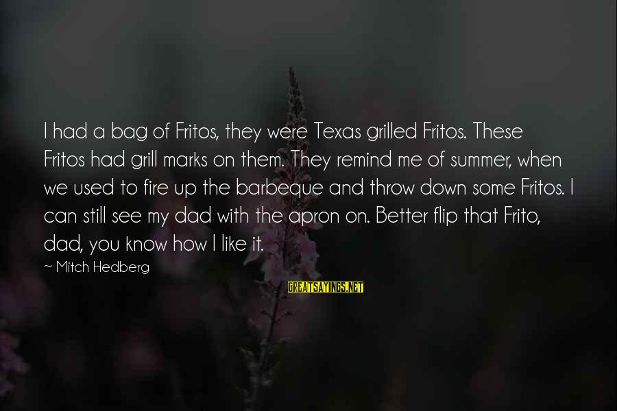 Grill Apron Sayings By Mitch Hedberg: I had a bag of Fritos, they were Texas grilled Fritos. These Fritos had grill