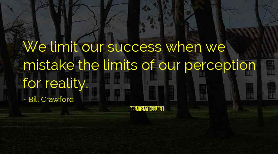 Groddeck Sayings By Bill Crawford: We limit our success when we mistake the limits of our perception for reality.
