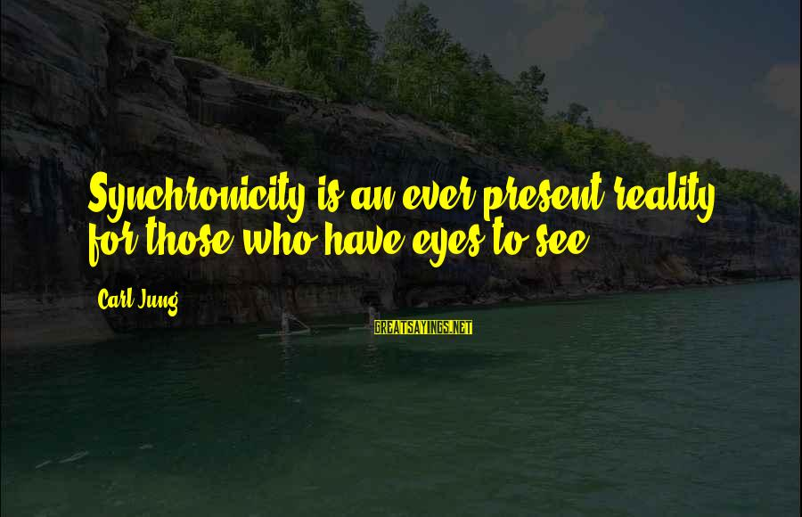 Groddeck Sayings By Carl Jung: Synchronicity is an ever present reality for those who have eyes to see.
