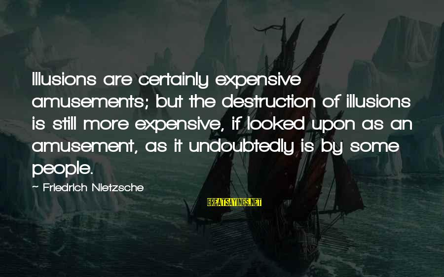 Groddeck Sayings By Friedrich Nietzsche: Illusions are certainly expensive amusements; but the destruction of illusions is still more expensive, if