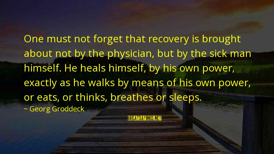 Groddeck Sayings By Georg Groddeck: One must not forget that recovery is brought about not by the physician, but by