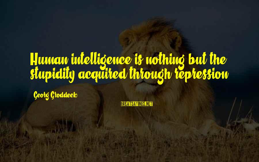 Groddeck Sayings By Georg Groddeck: Human intelligence is nothing but the stupidity acquired through repression.