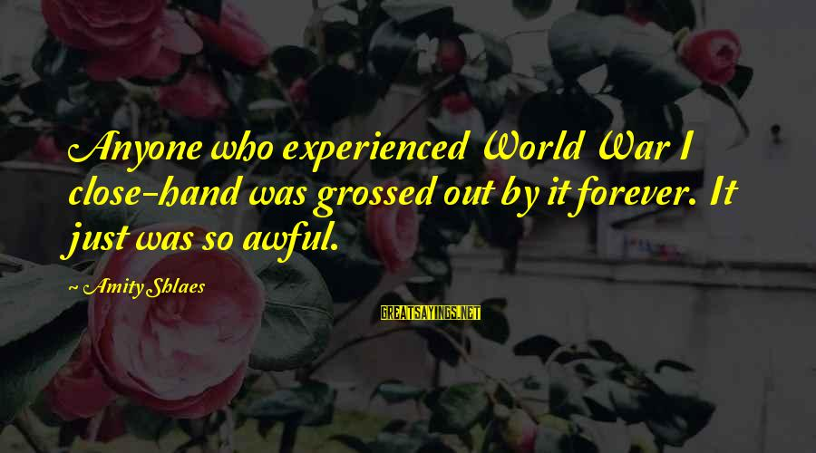 Grossed Sayings By Amity Shlaes: Anyone who experienced World War I close-hand was grossed out by it forever. It just